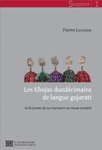 Pierre Lachaier - Les Khojas duodécimains de langue gujarati - De la jamate de La Courneuve au réseau mondial.