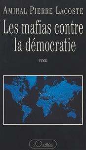 Pierre Lacoste - Les mafias contre la démocratie - Essai.