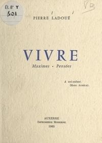 Pierre Ladoué - Vivre - Maximes, pensées.