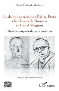 Pierre Laffon de Mazières - Le droit des relations Eglise-Etats chez Louis de Naurois et Henri Wagnon - Histoire comparée de deux doctrines.