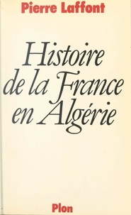 Pierre Laffont et Tanguy Bruté de Rémur - Histoire de la France en Algérie.