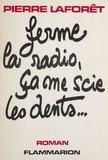 Pierre Laforêt - Ferme la radio, ça me scie les dents.