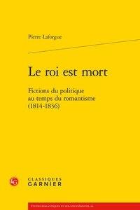 Pierre Laforgue - Le roi est mort - Fictions du politique au temps du romantisme (1814-1836).