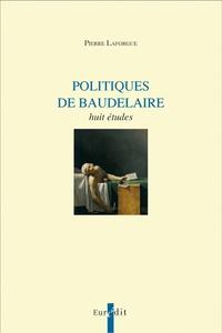 Pierre Laforgue - Politiques de Baudelaire - Huit études.