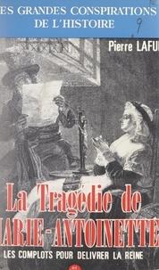 Pierre Lafue - La tragédie de Marie-Antoinette : les complots pour sa délivrance.
