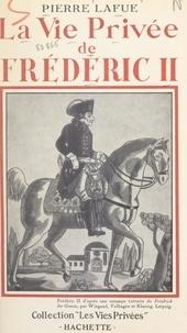 Pierre Lafue et Francis Ambrière - La vie privée de Frédéric II.