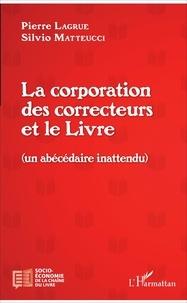 Pierre Lagrue et Silvio Matteucci - La corporation des correcteurs et le Livre - Un abécédaire inattendu.