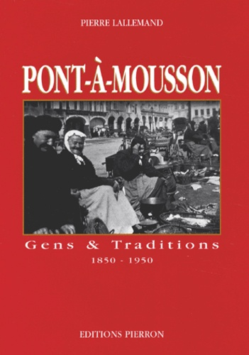Pierre Lallemand - Pont-à-Mousson. - Gens et traditions 1850-1950.
