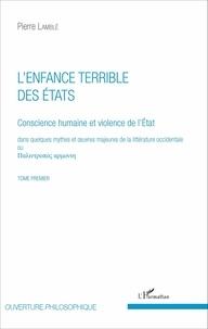 Pierre Lamblé - Conscience humaine et violence de l'Etat dans quelques mythes et oeuvres majeures de la littérature occidentale - Tome premier, L'enfance terrible des Etats.