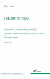 Pierre Lamblé - Conscience humaine et violence de l'Etat dans quelques mythes et oeuvres majeures de la littérature occidentale - Tome second, L'ombre de César.