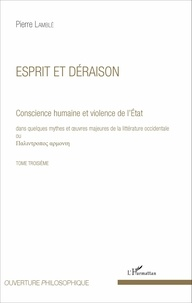 Pierre Lamblé - Conscience humaine et violence de l'Etat dans quelques mythes et oeuvres majeures de la littérature occidentale - Tome troisième, Esprit et déraison.