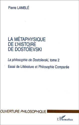 Pierre Lamblé - La métaphysique de l'histoire de Dostoïevski. - Tome 2, La philosphie de Dostoïevski, Essai de Littérature et Philosophie Comparée.