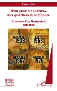 Pierre Lamy - D'un quartier ouvrier... aux quartiers de la finance - Itinéraire d'un Montréalais, 1938-1983.