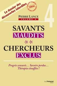 Pierre Lance - Savants maudits, chercheurs exclus - 4 - Progrès censurés  Savoirs perdus  Thérapies étouffées !.