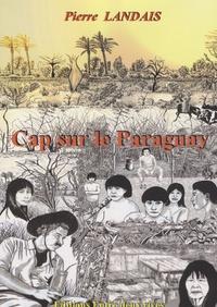 Pierre Landais - Cap sur le Paraguay.
