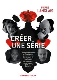 Pierre Langlais - Créer une série - Témoignages croisés et confidences des auteurs de The Shield, Dix pour cent, Happy Valley, Borgen....