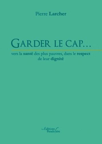 Pierre Larcher - Garder le cap… vers la santé des plus pauvres, dans le respect de leur dignité.