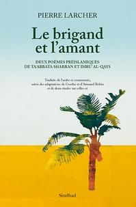 Pierre Larcher - Le Brigand et l'amant - Deux poèmes préislamiques de Ta'Abbata Sharran et Imru' Al-Qays.