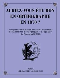 Pierre Larousse - Auriez-vous été bon en orthographe en 1870 ? - 150 questions difficiles et charmantes issues des Exercices d'orthographe et de syntaxe de Pierre Larousse.