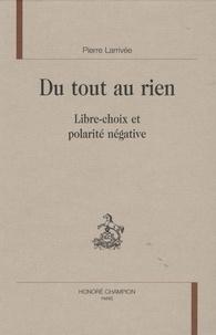 Pierre Larrivée - Du tout au rien - Libre choix et polarité négative.