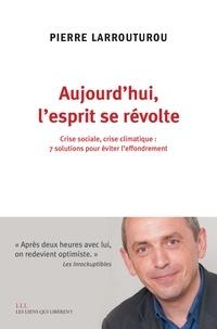 Pierre Larrouturou - Aujourd'hui l'esprit se révolte - Sept solutions pour éviter l'effondrement.