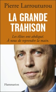 Pierre Larrouturou - La grande trahison - Les élites ont abdiqué, à nous de reprendre la main.