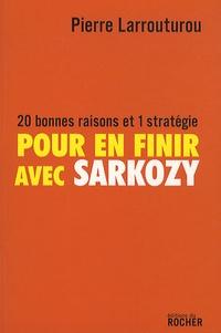Pierre Larrouturou - Pour en finir avec Sarkozy - 20 bonnes raisons et 1 stratégie.