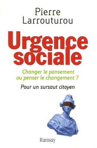 Pierre Larrouturou - Urgence sociale - Changer le pansement ou penser le changement ? Pour un sursaut citoyen.