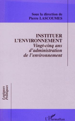 Pierre Lascoumes et  Collectif - INSTITUER L'ENVIRONNEMENT. - Vingt-cinq ans d'administration de l'environnnement.