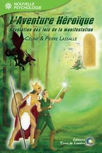 Pierre Lassalle et Céline Lassalle - L'aventure héroïque - Révélation des lois de la manifestation.