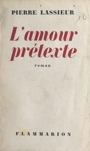 Pierre Lassieur - L'amour prétexte.