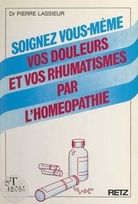Pierre Lassieur - Soignez vous-même vos douleurs et vos rhumatismes par l'homéopathie.