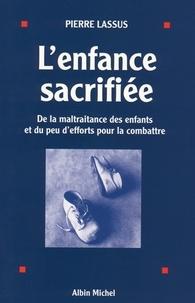 Pierre Lassus et Pierre Lassus - L'Enfance sacrifiée - De la maltraitance des enfants et du peu d'efforts pour la combattre.
