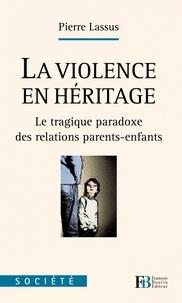 Pierre Lassus - La violence en héritage - Le tragique paradoxe des relations parents-enfants.