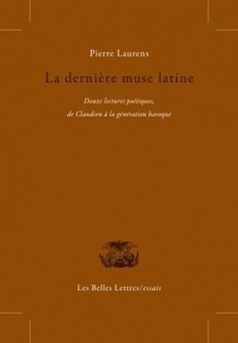 Pierre Laurens - La dernière muse latine - Douze lectures poétiques, de Claudien à la génération baroque.