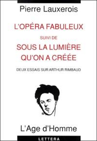 Pierre Lauxerois - L'opéra fabuleux suivi de Sous la lumière qu'on a créée. - Deux essais sur Arthur Rimbaud.