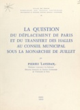 Pierre Lavedan - La question du déplacement de Paris et du transfert des Halles au Conseil municipal sous la Monarchie de juillet.