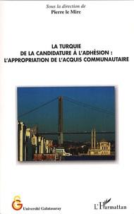 Pierre Le Mire - La Turquie, de la candidature à l'adhésion - L'appropriation de l'acquis communautaire.