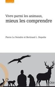 Pierre Le Neindre et Bertrand L Deputte - Vivre parmi les animaux, mieux les comprendre.