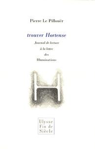 Pierre Le Pillouër - Trouver Hortense - Journal de lecture à la lettre des Illuminations.