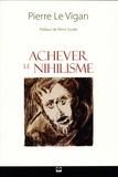 Pierre Le Vigan - Achever le nihilisme - Figures, manifestations, théories et perspectives.