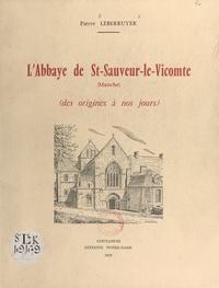 Pierre Leberruyer - L'Abbaye de St-Sauveur-le-Vicomte, Manche - Des origines à nos jours.