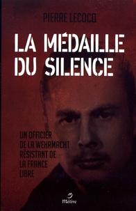 Pierre Lecocq - La médaille du silence - Un officier de la Wehrmacht résistant de la France libre.
