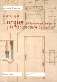 Pierre Legal - L'orgue à l'épreuve de l'industrie - La manufacture Debierre.