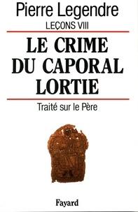 Pierre Legendre - Le Crime du caporal Lortie - Traité sur le père.