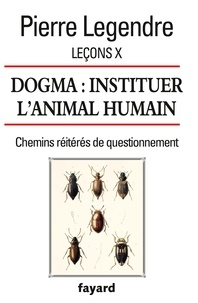 Pierre Legendre - Leçons - Tome 10, Dogma : instituer l'animal humain.