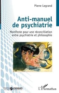 Pierre Legrand - Anti-manuel de psychiatrie - Manifeste pour une réconciliation entre psychiatrie et philosophie.