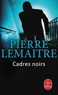 Pierre Lemaitre - Cadres noirs.