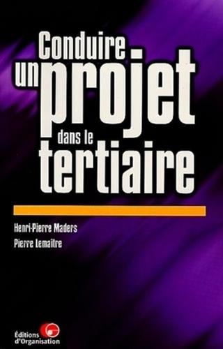 Pierre Lemaitre et Henri-Pierre Maders - Conduire un projet dans le tertiaire - Principes, démarche, outils et illustrations.