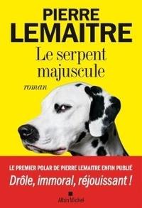 Pierre Lemaitre - Le serpent majuscule.